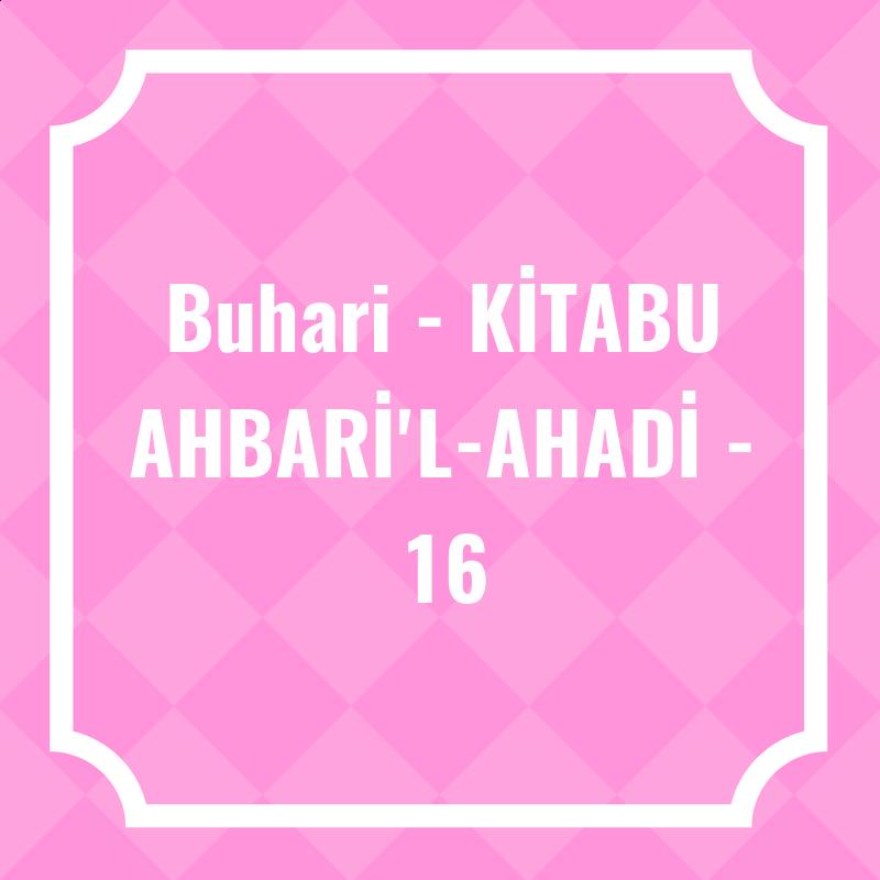 Buhari - KİTABU AHBARİ'L-AHADİ - 16