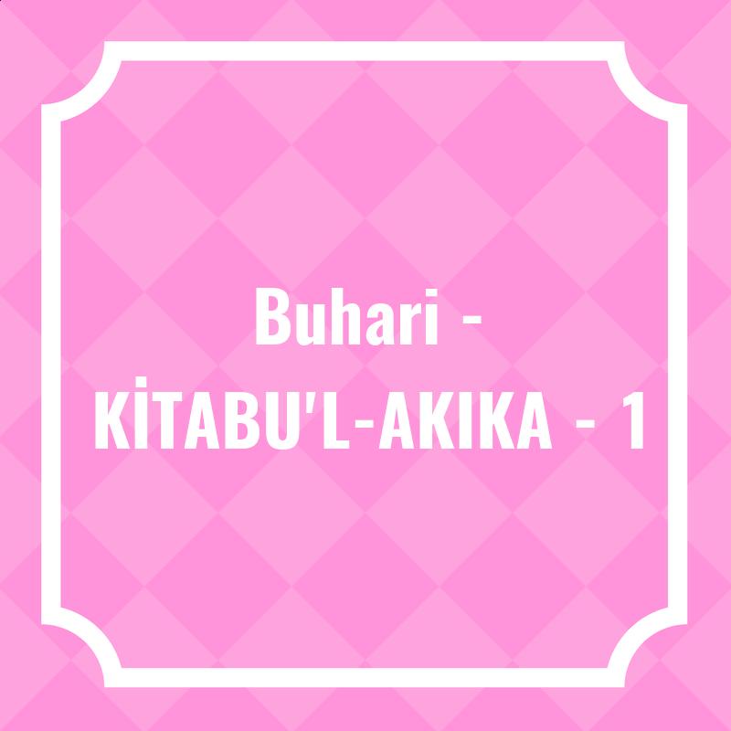 Buhari - KİTABU'L-AKIKA - 1