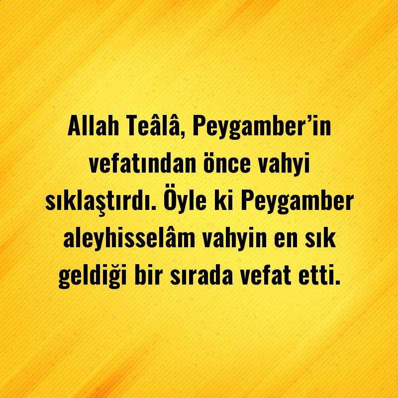Allah Teâlâ, Peygamber'in vefatından önce vahyi sıklaştırdı. Öyle kiPeygamber aleyhisselâm vahyin en sık geldiği bir sırada vefat etti.