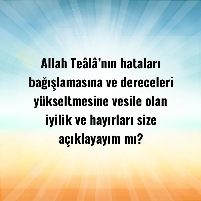 Allah Teâlâ'nın hataları bağışlamasına ve dereceleri yükseltmesine vesile olan iyilik ve hayırları size açıklayayım mı?