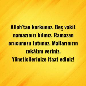 Allah'tan korkunuz. Beş vakit namazınızı kılınız. Ramazan orucunuzu tutunuz. Mallarınızın zekâtını veriniz. Yöneticilerinize itaat ediniz!