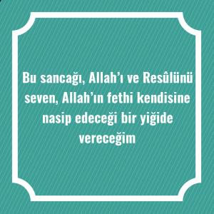 Bu sancağı, Allah'ı ve Resûlünü seven, Allah'ın fethi kendisine nasip edeceği bir yiğide vereceğim
